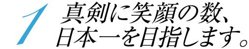 1 真剣に笑顔の数、日本一を目指します。